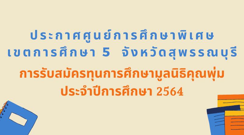 การรับสมัครทุนการศึกษามูลนิธิคุณพุ่ม ประจำปีการศึกษา 2564